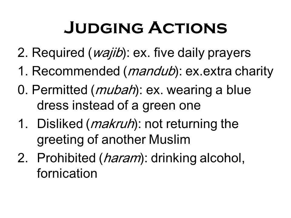 Judging Actions 2. Required (wajib): ex. five daily prayers 1. Recommended (mandub): ex.extra charity 0. Permitted (mubah): ex. wearing a blue dress i