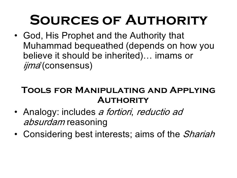 Sources of Authority God, His Prophet and the Authority that Muhammad bequeathed (depends on how you believe it should be inherited)… imams or ijma'(c