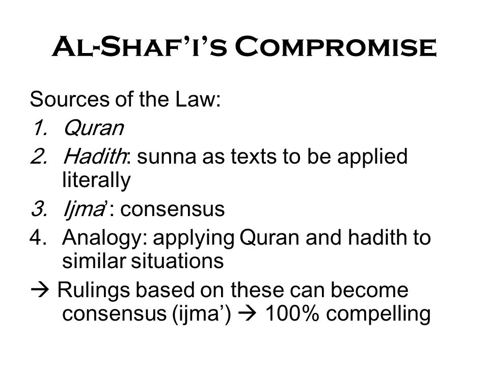Al-Shaf'i's Compromise Sources of the Law: 1.Quran 2.Hadith: sunna as texts to be applied literally 3.Ijma': consensus 4.Analogy: applying Quran and h