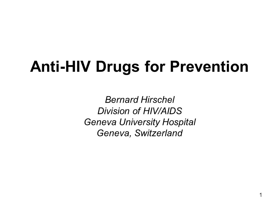 1 Anti-HIV Drugs for Prevention Bernard Hirschel Division of HIV/AIDS Geneva University Hospital Geneva, Switzerland