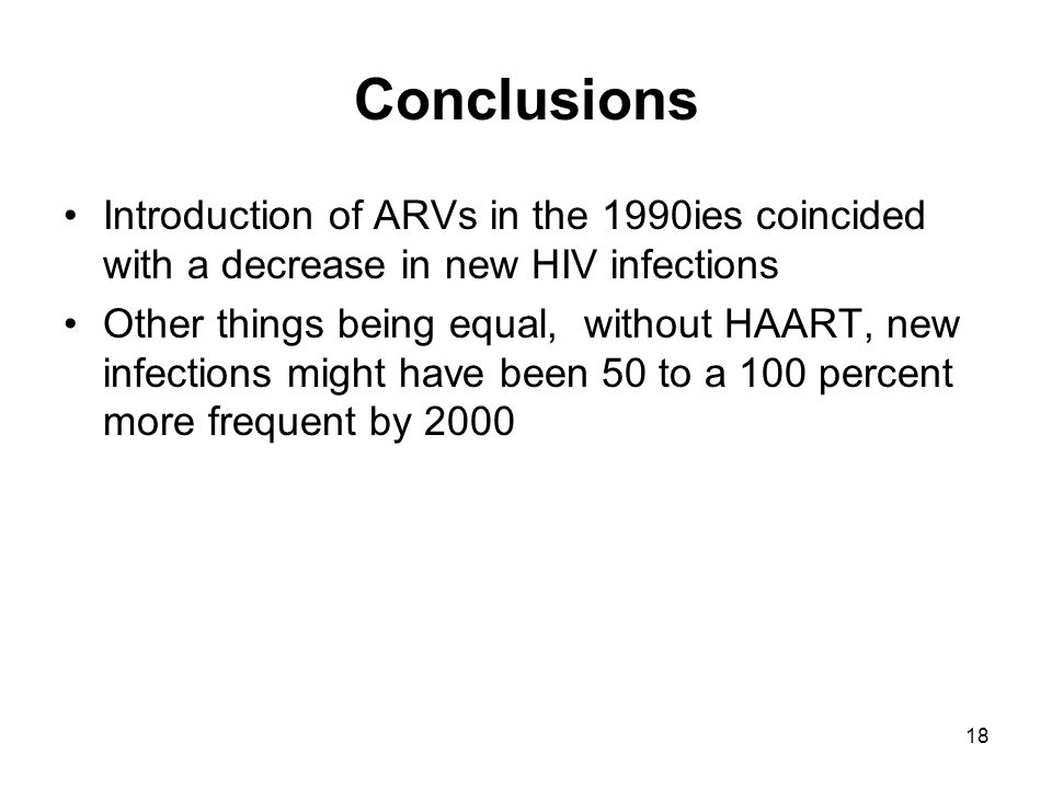 18 Conclusions Introduction of ARVs in the 1990ies coincided with a decrease in new HIV infections Other things being equal, without HAART, new infections might have been 50 to a 100 percent more frequent by 2000
