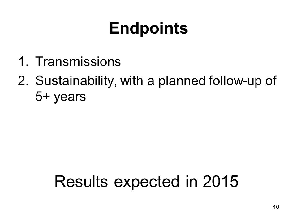 40 Endpoints 1.Transmissions 2.Sustainability, with a planned follow-up of 5+ years Results expected in 2015