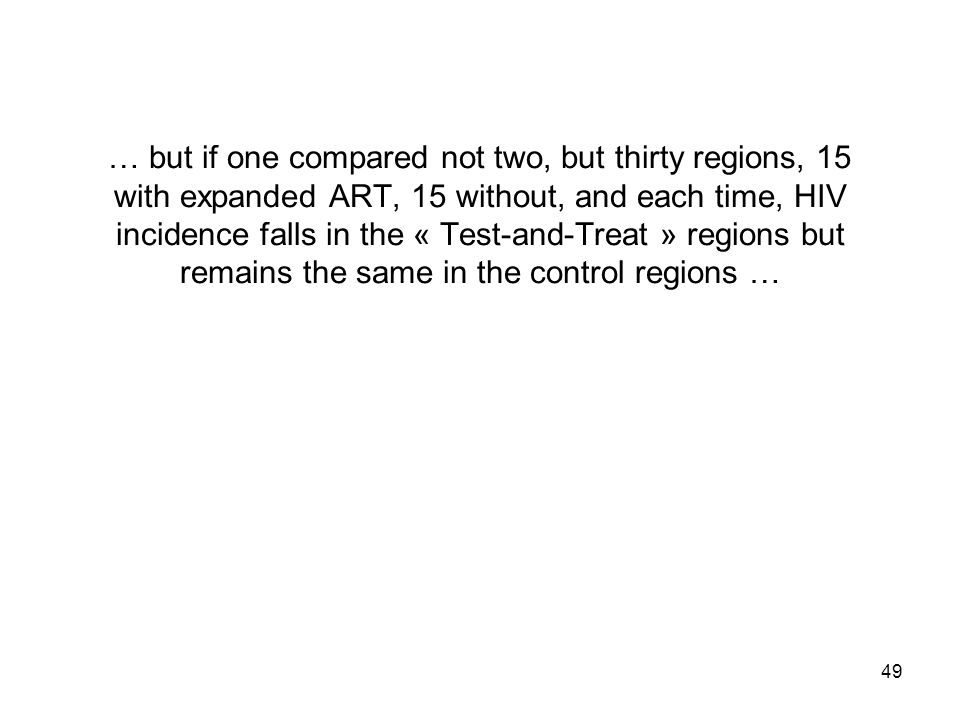49 … but if one compared not two, but thirty regions, 15 with expanded ART, 15 without, and each time, HIV incidence falls in the « Test-and-Treat » regions but remains the same in the control regions …