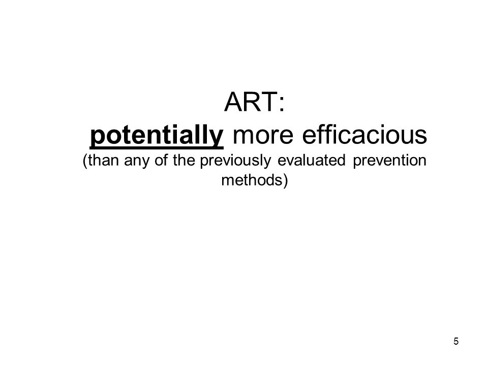 5 ART: potentially more efficacious (than any of the previously evaluated prevention methods)