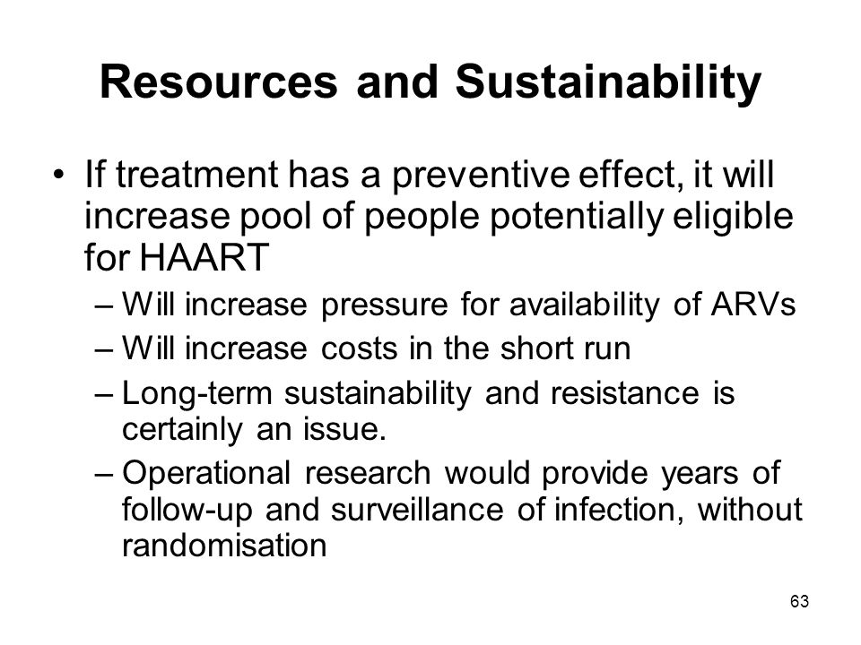 63 Resources and Sustainability If treatment has a preventive effect, it will increase pool of people potentially eligible for HAART –Will increase pressure for availability of ARVs –Will increase costs in the short run –Long-term sustainability and resistance is certainly an issue.