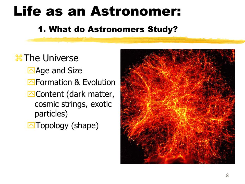 8 Life as an Astronomer: 1. What do Astronomers Study.