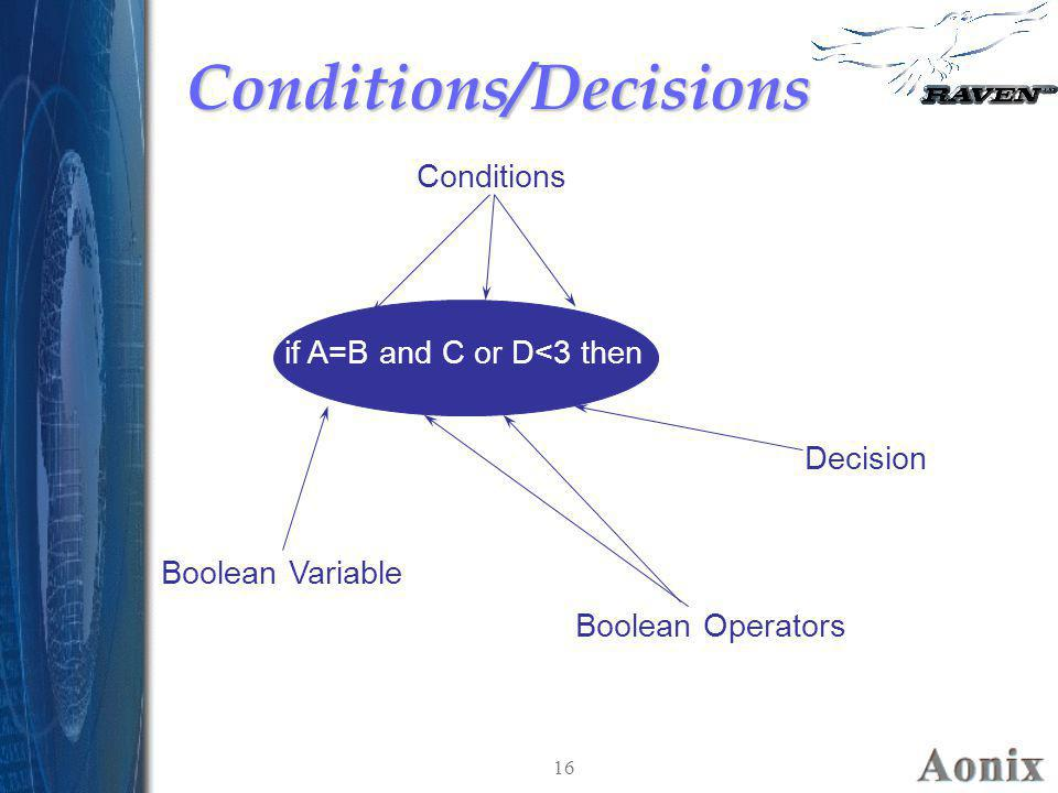 16 Conditions/DecisionsConditions/Decisions if A=B and C or D<3 then Boolean Operators Boolean Variable Conditions Decision