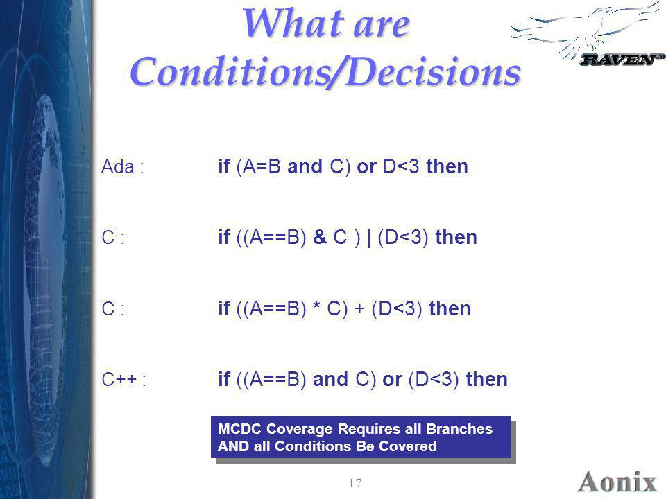 17 What are Conditions/Decisions if (A=B and C) or D<3 then Ada : if ((A==B) & C ) | (D<3) then C : if ((A==B) * C) + (D<3) then C : if ((A==B) and C)
