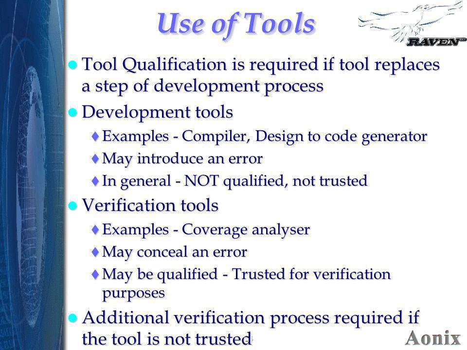 24 Use of Tools Tool Qualification is required if tool replaces a step of development process Tool Qualification is required if tool replaces a step o
