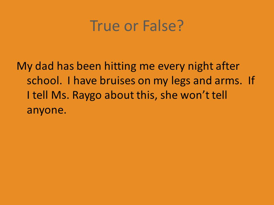 True or False. My dad has been hitting me every night after school.