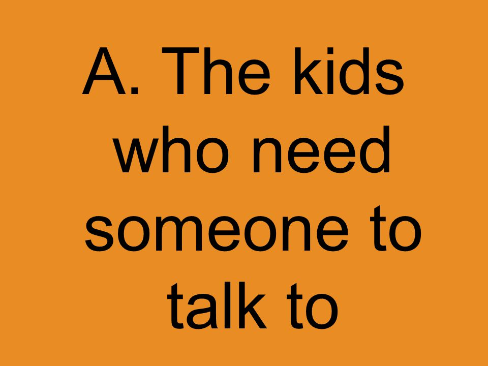 A. The kids who need someone to talk to