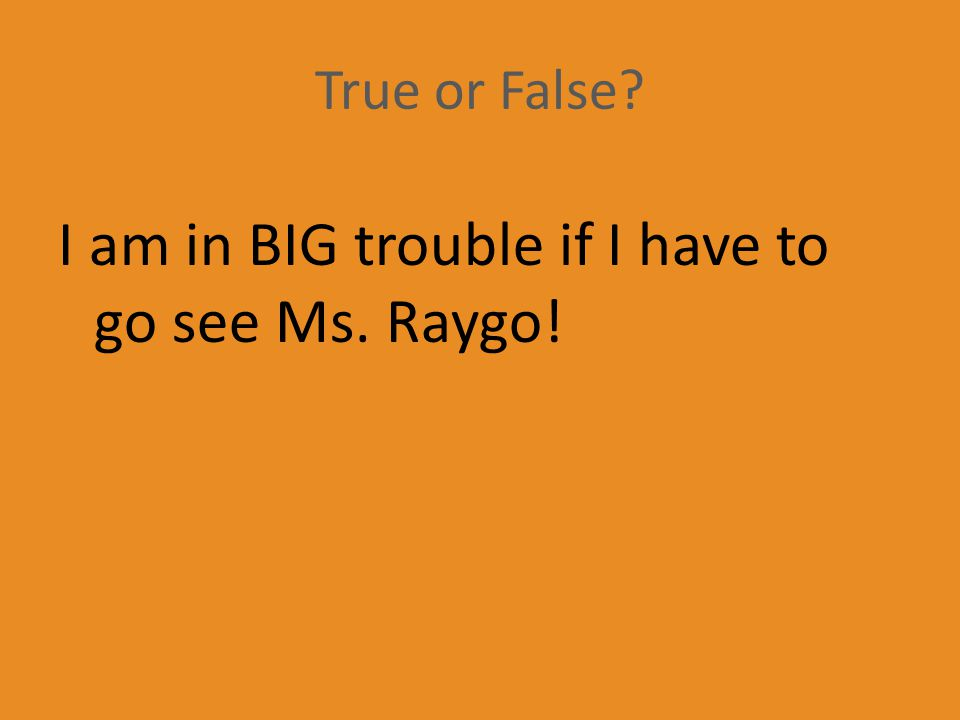 True or False? I am in BIG trouble if I have to go see Ms. Raygo!