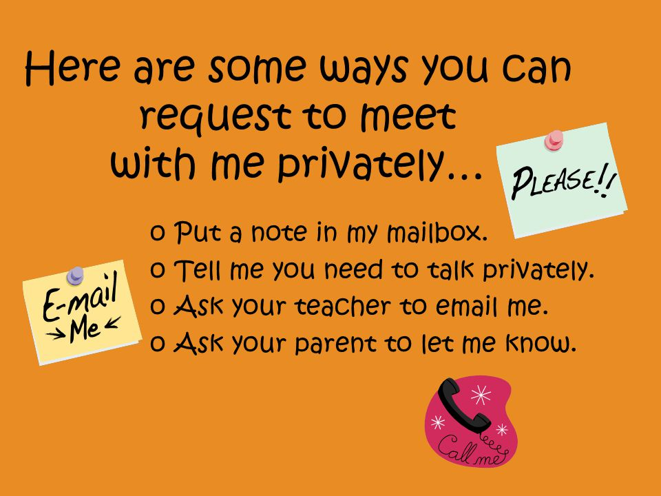 Here are some ways you can request to meet with me privately… oPut a note in my mailbox.