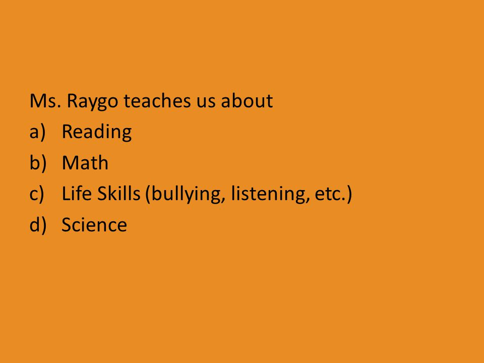 Ms. Raygo teaches us about a)Reading b)Math c)Life Skills (bullying, listening, etc.) d)Science