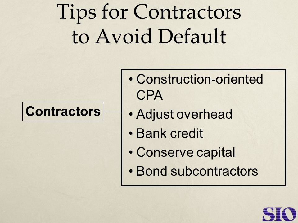 Tips for Contractors to Avoid Default Construction-oriented CPA Adjust overhead Bank credit Conserve capital Bond subcontractors Contractors