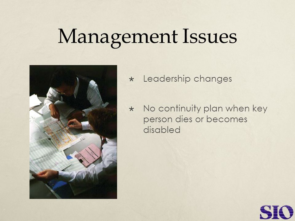 Management Issues  Leadership changes  No continuity plan when key person dies or becomes disabled