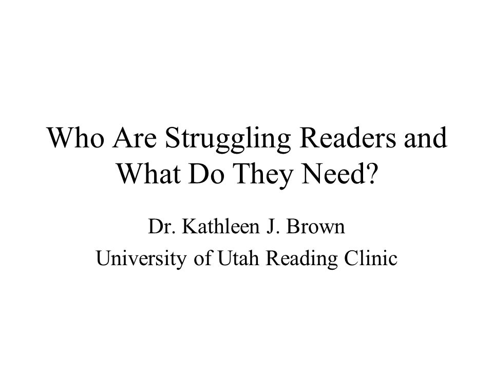 Who Are Struggling Readers and What Do They Need? Dr. Kathleen J. Brown University of Utah Reading Clinic