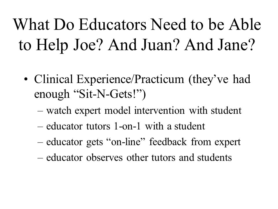 "What Do Educators Need to be Able to Help Joe? And Juan? And Jane? Clinical Experience/Practicum (they've had enough ""Sit-N-Gets!"") –watch expert mode"