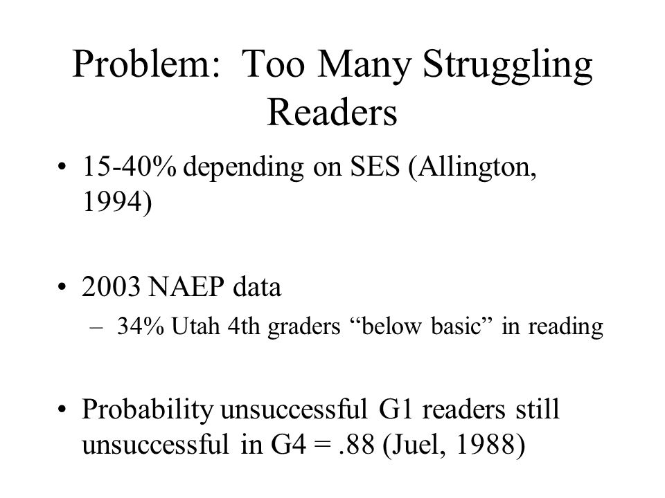 Problem: Too Many Struggling Readers 15-40% depending on SES (Allington, 1994) 2003 NAEP data – 34% Utah 4th graders below basic in reading Probability unsuccessful G1 readers still unsuccessful in G4 =.88 (Juel, 1988)