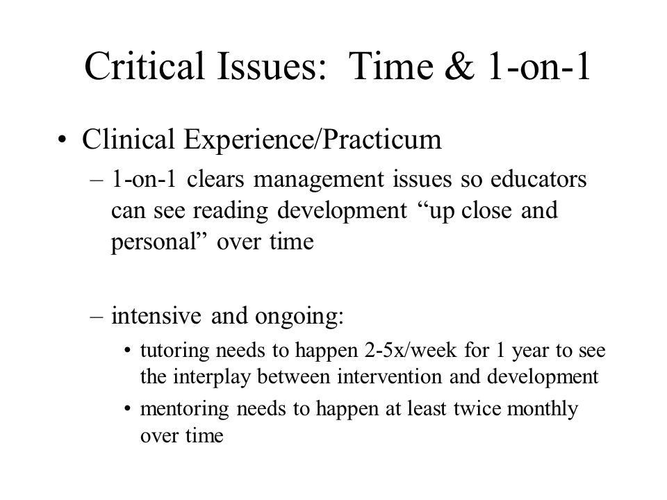 Critical Issues: Time & 1-on-1 Clinical Experience/Practicum –1-on-1 clears management issues so educators can see reading development up close and personal over time –intensive and ongoing: tutoring needs to happen 2-5x/week for 1 year to see the interplay between intervention and development mentoring needs to happen at least twice monthly over time