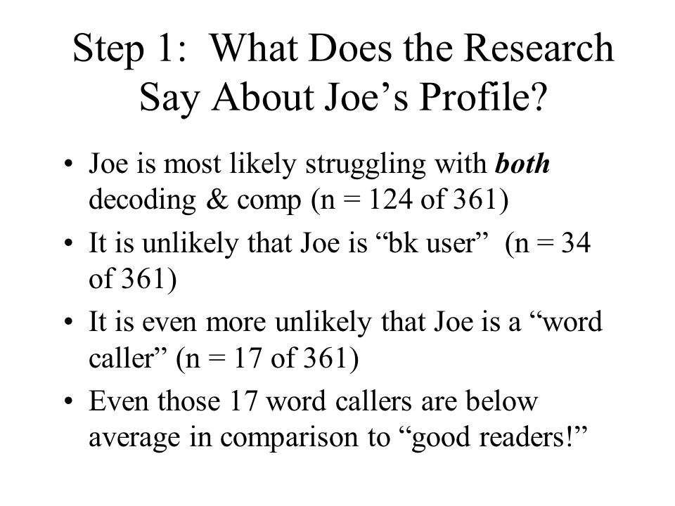 Step 1: What Does the Research Say About Joe's Profile? Joe is most likely struggling with both decoding & comp (n = 124 of 361) It is unlikely that J