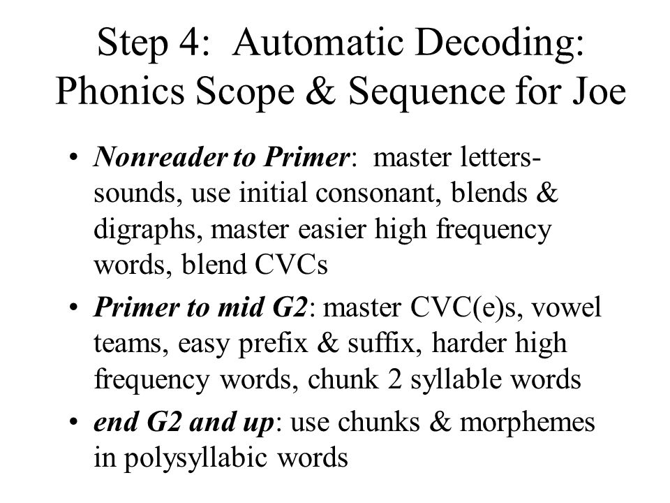 Step 4: Automatic Decoding: Phonics Scope & Sequence for Joe Nonreader to Primer: master letters- sounds, use initial consonant, blends & digraphs, master easier high frequency words, blend CVCs Primer to mid G2: master CVC(e)s, vowel teams, easy prefix & suffix, harder high frequency words, chunk 2 syllable words end G2 and up: use chunks & morphemes in polysyllabic words