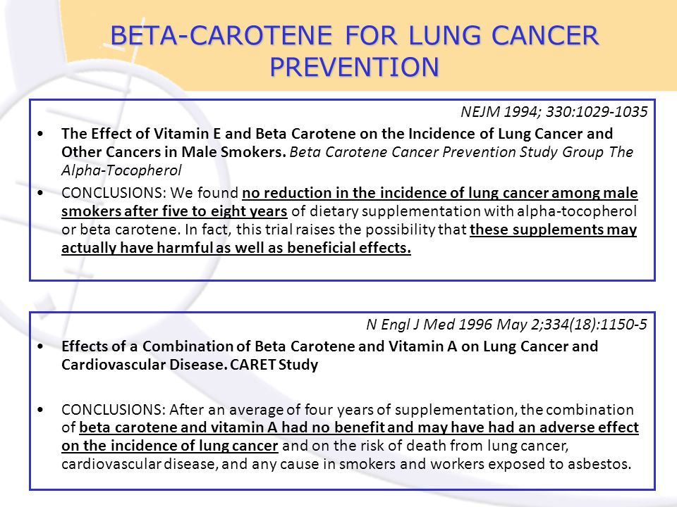 BETA-CAROTENE FOR LUNG CANCER PREVENTION NEJM 1994; 330:1029-1035 The Effect of Vitamin E and Beta Carotene on the Incidence of Lung Cancer and Other Cancers in Male Smokers.