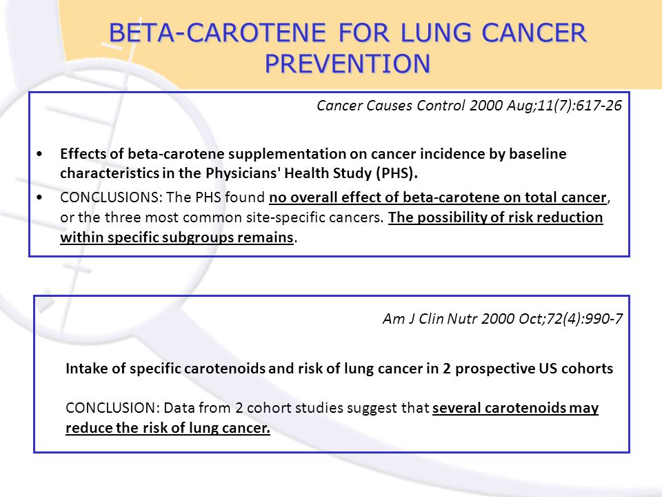 BETA-CAROTENE FOR LUNG CANCER PREVENTION Cancer Causes Control 2000 Aug;11(7):617-26 Effects of beta-carotene supplementation on cancer incidence by baseline characteristics in the Physicians Health Study (PHS).