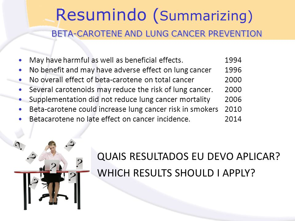 BETA-CAROTENE AND LUNG CANCER PREVENTION Resumindo ( Summarizing) BETA-CAROTENE AND LUNG CANCER PREVENTION May have harmful as well as beneficial effects.