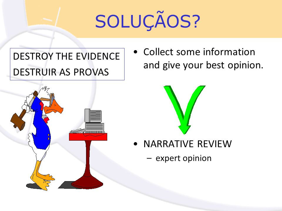 SOLUÇÃOS? Collect some information and give your best opinion. NARRATIVE REVIEW –expert opinion DESTROY THE EVIDENCE DESTRUIR AS PROVAS