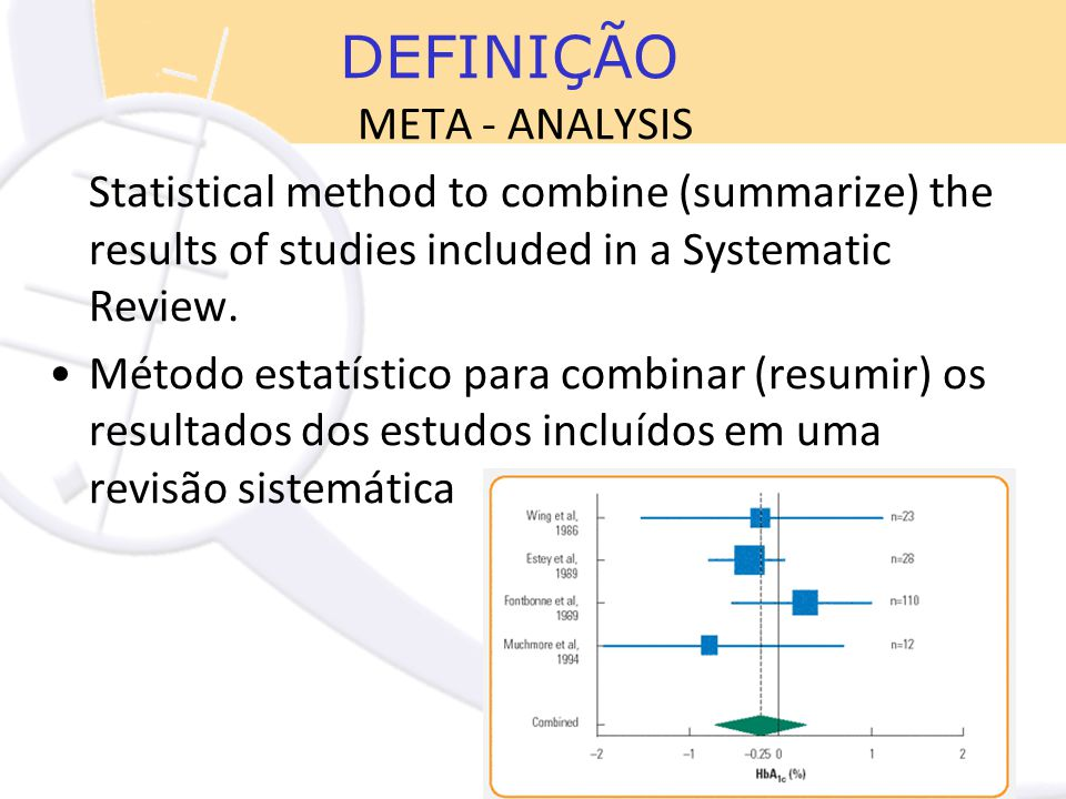 META - ANALYSIS Statistical method to combine (summarize) the results of studies included in a Systematic Review. Método estatístico para combinar (re