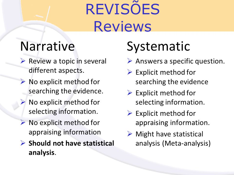 REVISÕES Reviews Narrative  Review a topic in several different aspects.  No explicit method for searching the evidence.  No explicit method for se