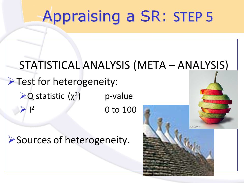Appraising a STEP 5 Appraising a SR: STEP 5 STATISTICAL ANALYSIS (META – ANALYSIS)  Test for heterogeneity:  Q statistic (χ 2 )p-value  I 2 0 to 100  Sources of heterogeneity.