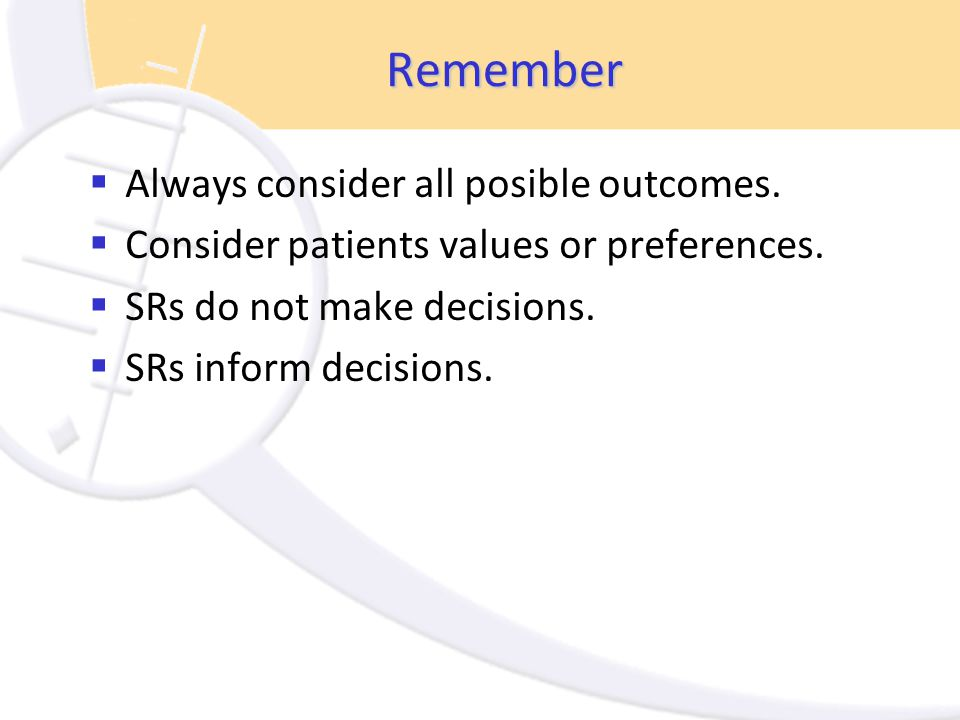 Remember  Always consider all posible outcomes.  Consider patients values or preferences.  SRs do not make decisions.  SRs inform decisions.