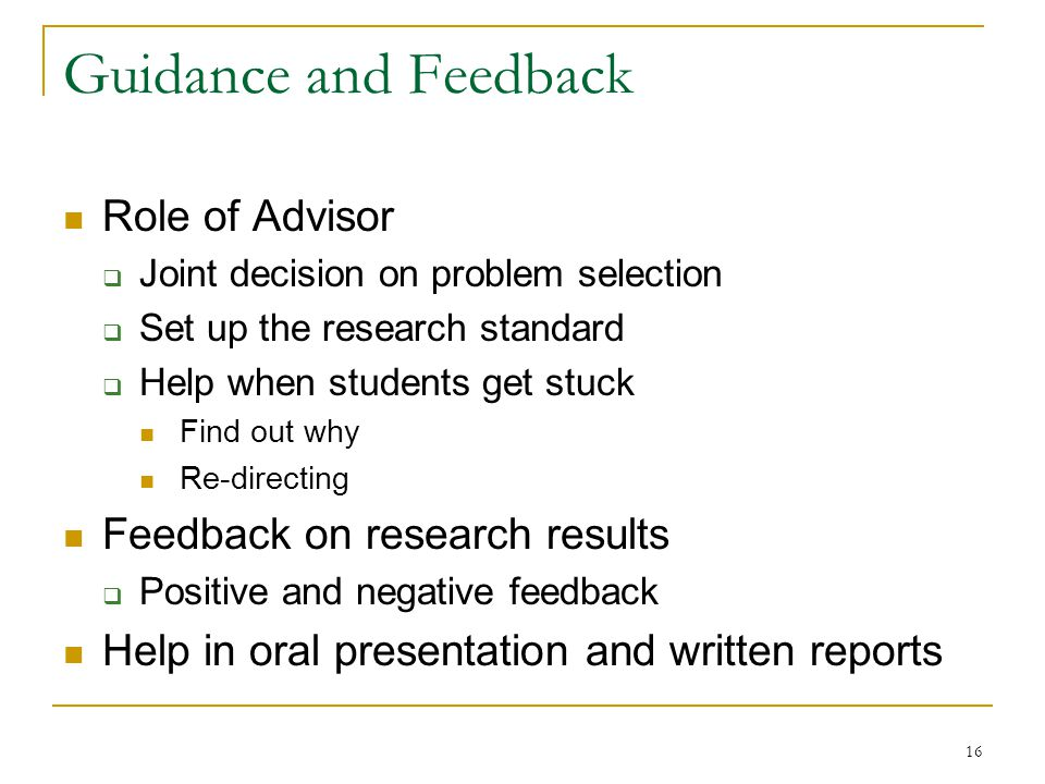 16 Guidance and Feedback Role of Advisor  Joint decision on problem selection  Set up the research standard  Help when students get stuck Find out