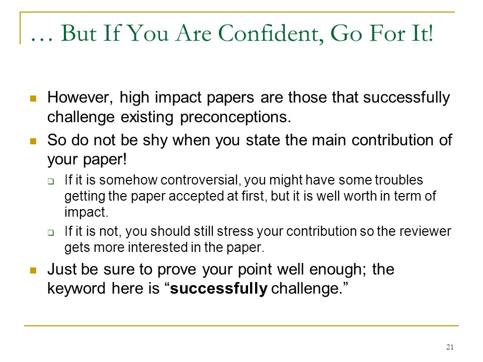 21 … But If You Are Confident, Go For It! However, high impact papers are those that successfully challenge existing preconceptions. So do not be shy