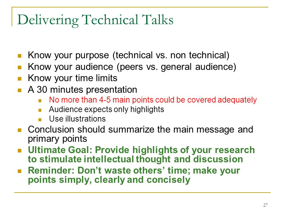 27 Delivering Technical Talks Know your purpose (technical vs. non technical) Know your audience (peers vs. general audience) Know your time limits A