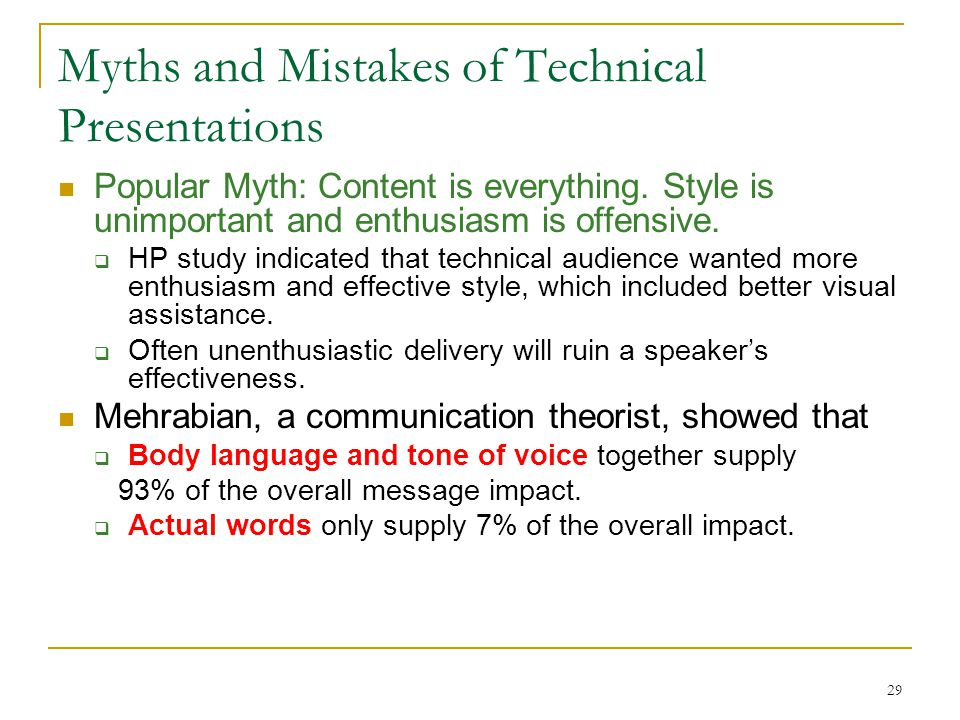 29 Myths and Mistakes of Technical Presentations Popular Myth: Content is everything. Style is unimportant and enthusiasm is offensive.  HP study ind