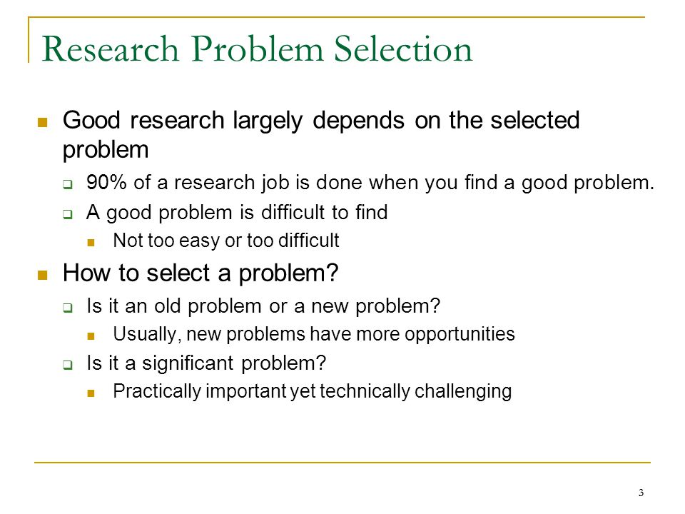 33 Research Problem Selection Good research largely depends on the selected problem  90% of a research job is done when you find a good problem.  A