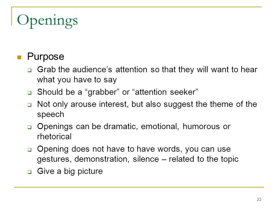 """35 Openings Purpose  Grab the audience's attention so that they will want to hear what you have to say  Should be a """"grabber"""" or """"attention seeker"""""""