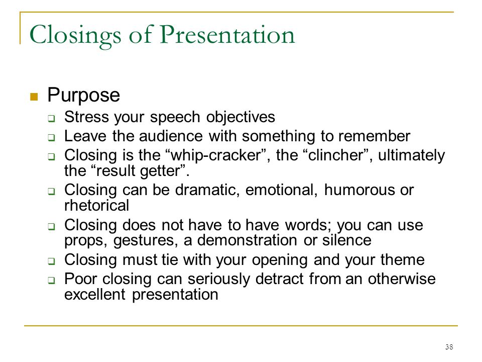 """38 Closings of Presentation Purpose  Stress your speech objectives  Leave the audience with something to remember  Closing is the """"whip-cracker"""", t"""