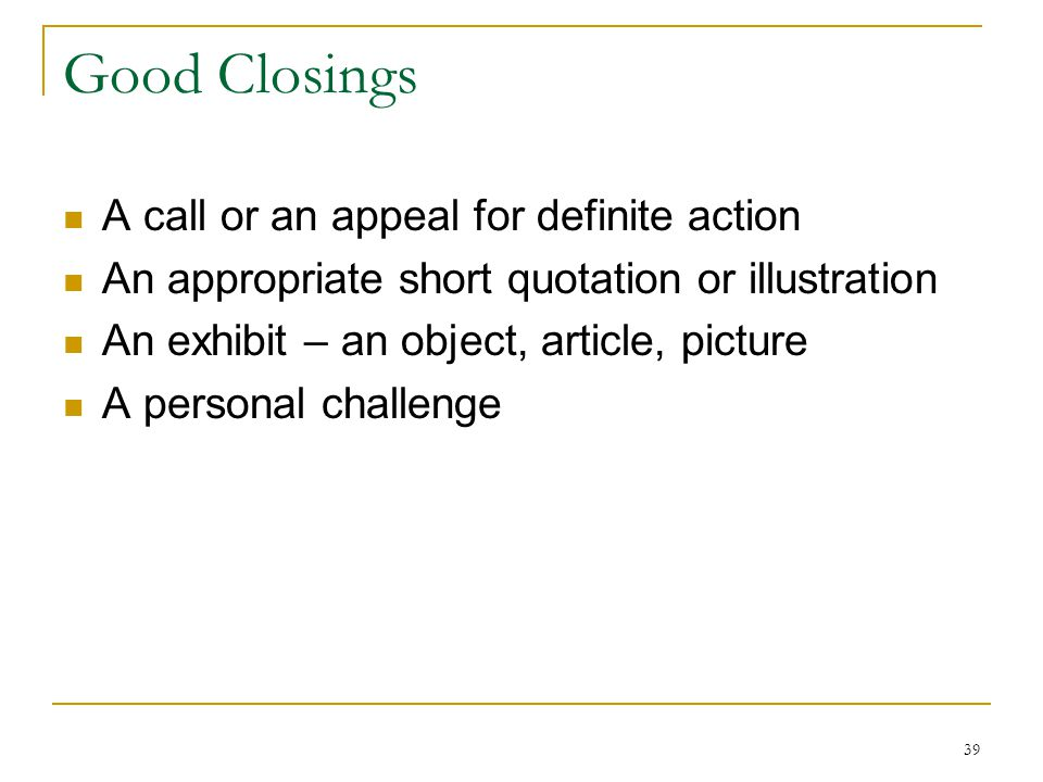 39 Good Closings A call or an appeal for definite action An appropriate short quotation or illustration An exhibit – an object, article, picture A per