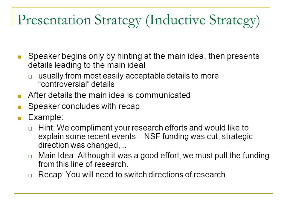 Presentation Strategy (Inductive Strategy) Speaker begins only by hinting at the main idea, then presents details leading to the main ideal  usually