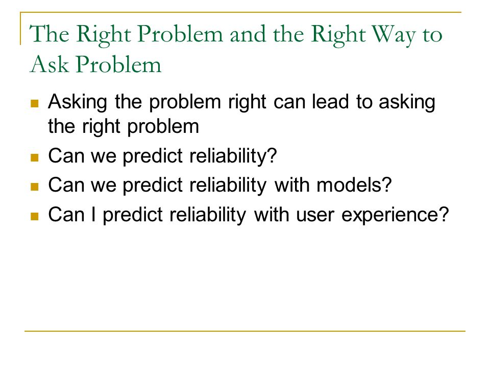 The Right Problem and the Right Way to Ask Problem Asking the problem right can lead to asking the right problem Can we predict reliability? Can we pr