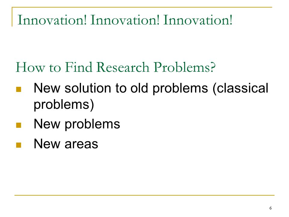 66 Innovation! Innovation! Innovation! How to Find Research Problems? New solution to old problems (classical problems) New problems New areas