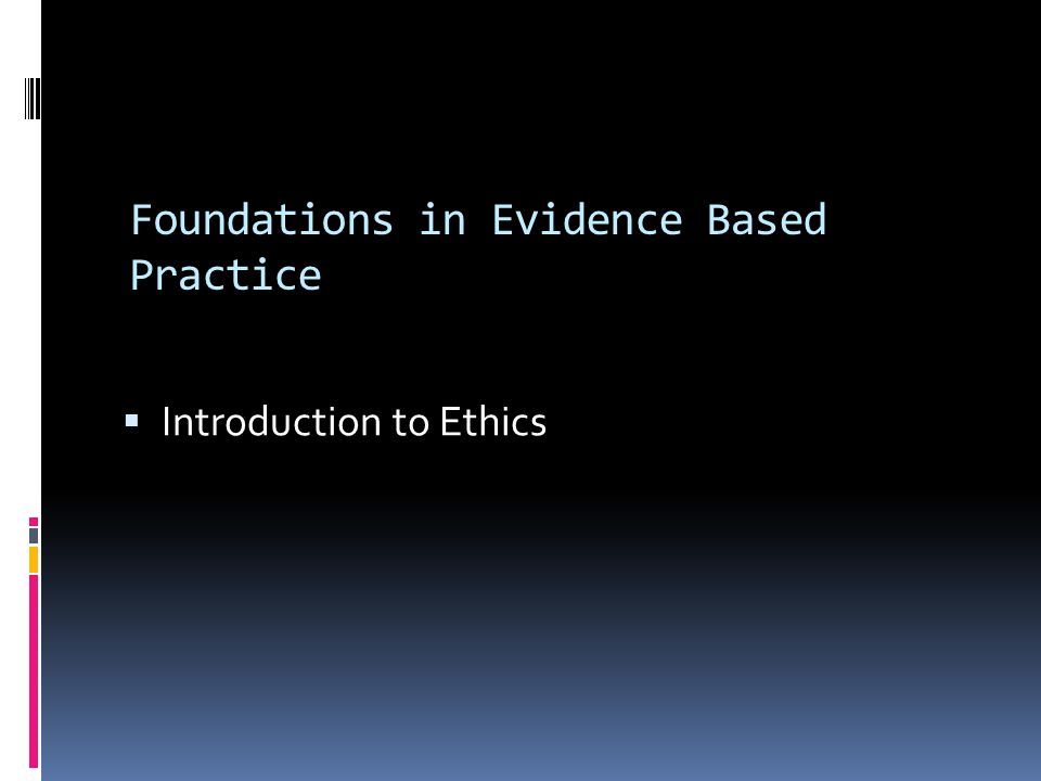 Foundations in Evidence Based Practice  Introduction to Ethics