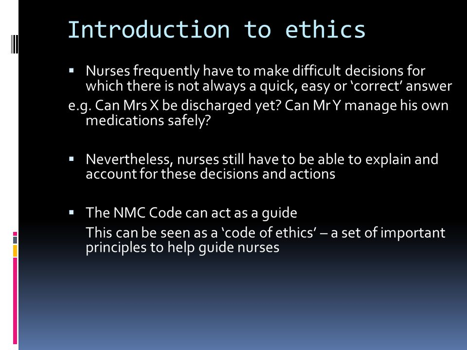 Introduction to ethics  Nurses frequently have to make difficult decisions for which there is not always a quick, easy or 'correct' answer e.g.