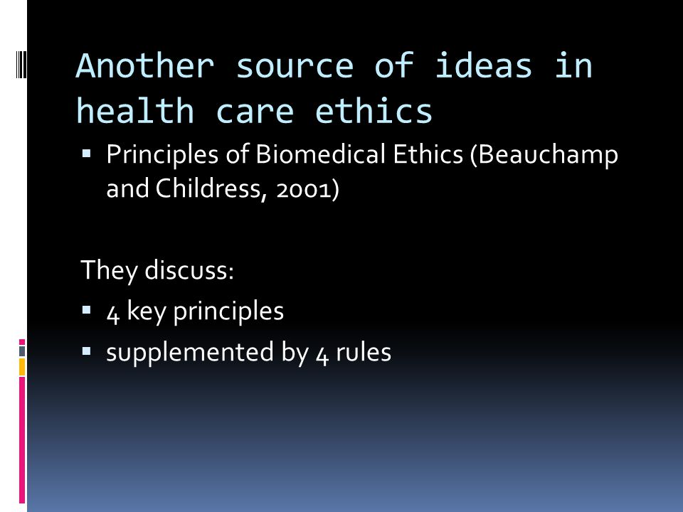 Another source of ideas in health care ethics  Principles of Biomedical Ethics (Beauchamp and Childress, 2001) They discuss:  4 key principles  supplemented by 4 rules