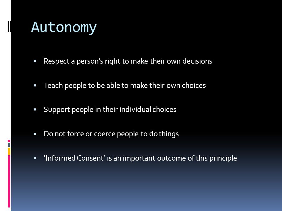 Autonomy  Respect a person's right to make their own decisions  Teach people to be able to make their own choices  Support people in their individual choices  Do not force or coerce people to do things  'Informed Consent' is an important outcome of this principle