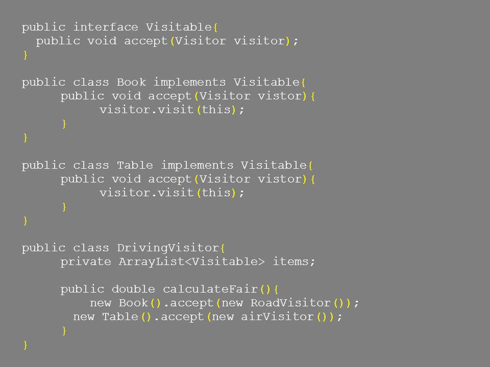 public interface Visitable{ public void accept(Visitor visitor); } public class Book implements Visitable{ public void accept(Visitor vistor){ visitor.visit(this); } public class Table implements Visitable{ public void accept(Visitor vistor){ visitor.visit(this); } public class DrivingVisitor{ private ArrayList items; public double calculateFair(){ new Book().accept(new RoadVisitor()); new Table().accept(new airVisitor()); }